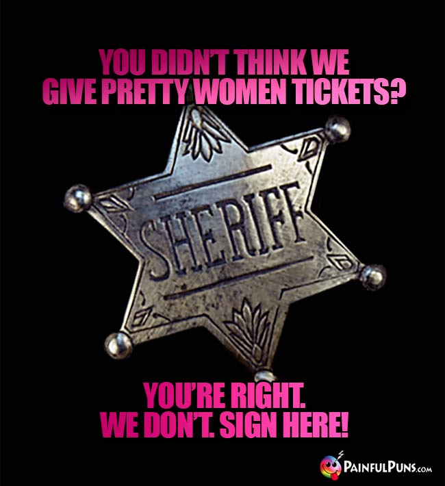 You didn't think we give pretty women tickets? You're right. We don't. Sign here!