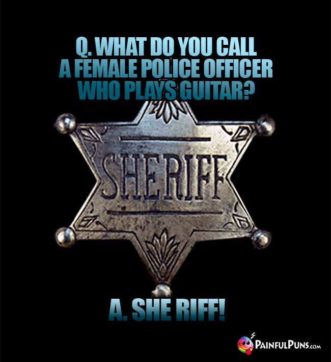 Q. What do you call a female police officer who plays guitar? A. She Riff!