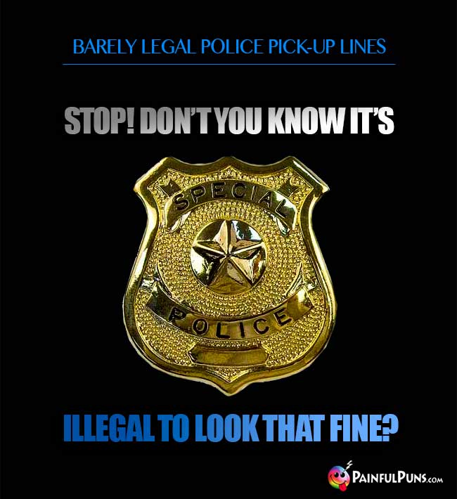 Barely legal police pick-up line: Stop! Don't you know it's illegal to look that fine?