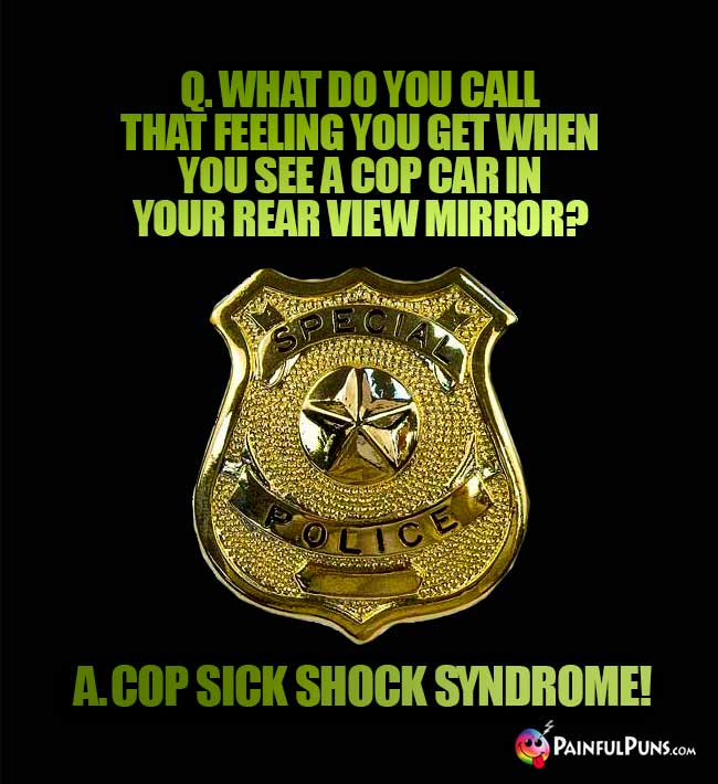 Q. What do you call that feeling you get when you see a cop car in your rear view mirror? A. Cop sick shock syndrome!