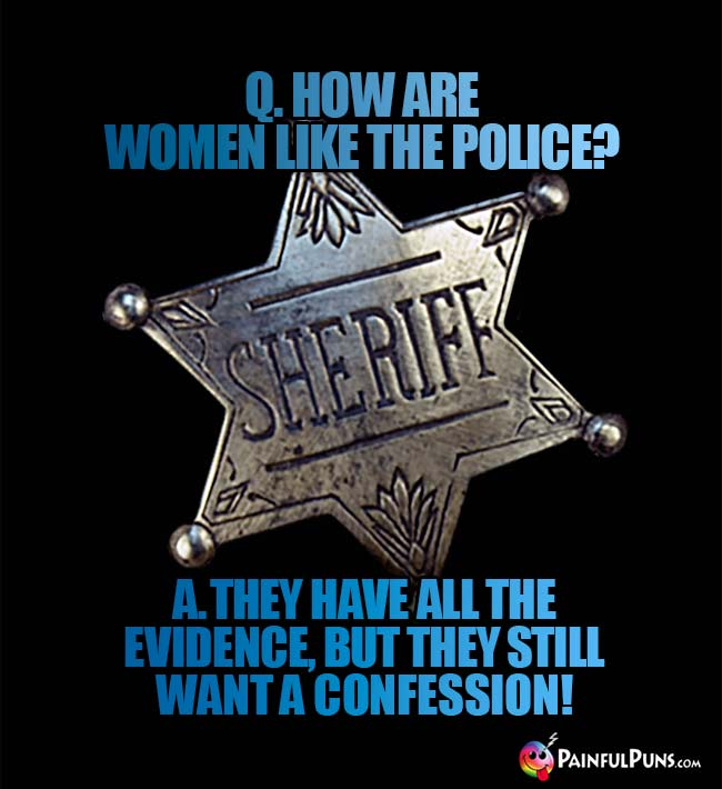 Q. How are women like the police? A. They have all the evidence, but they still want a confession!