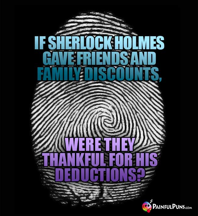 If Sherlock Holmes gave friends and family discounts, were they thankful for his deduction?