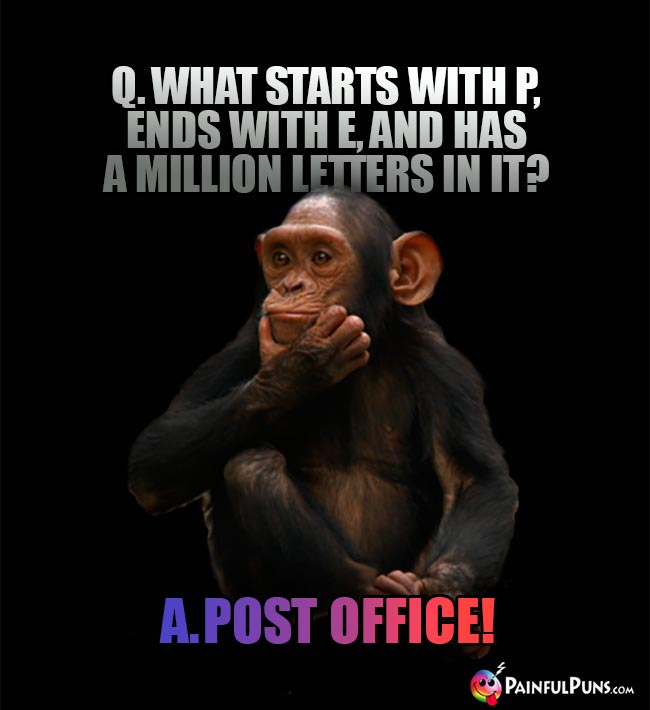 Q What starts with P, ends with E, and has a million letters in it? A. Post Office!