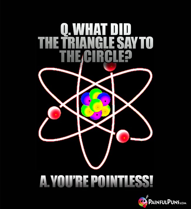 Q. What did the triangle say to the circle? A. You're pointless!