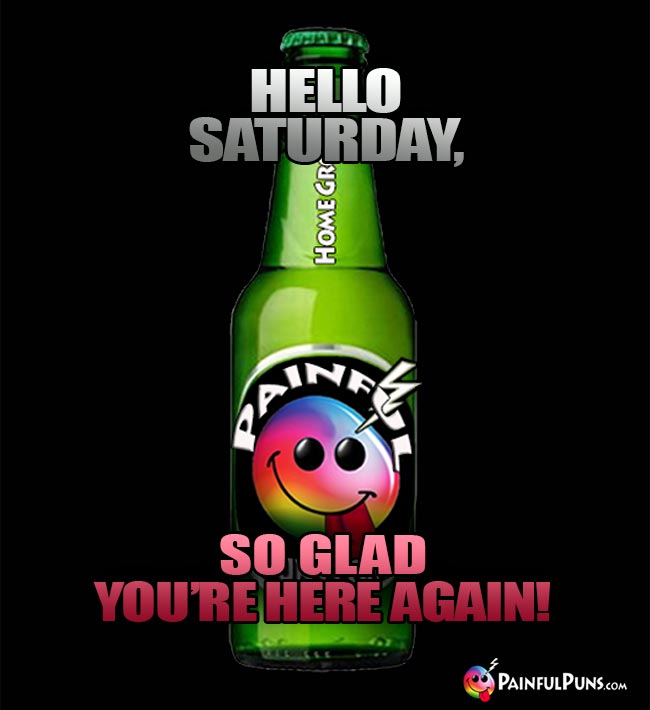 Beer Bottle Says:: Hello Saturday, So Glad You're Here Again!