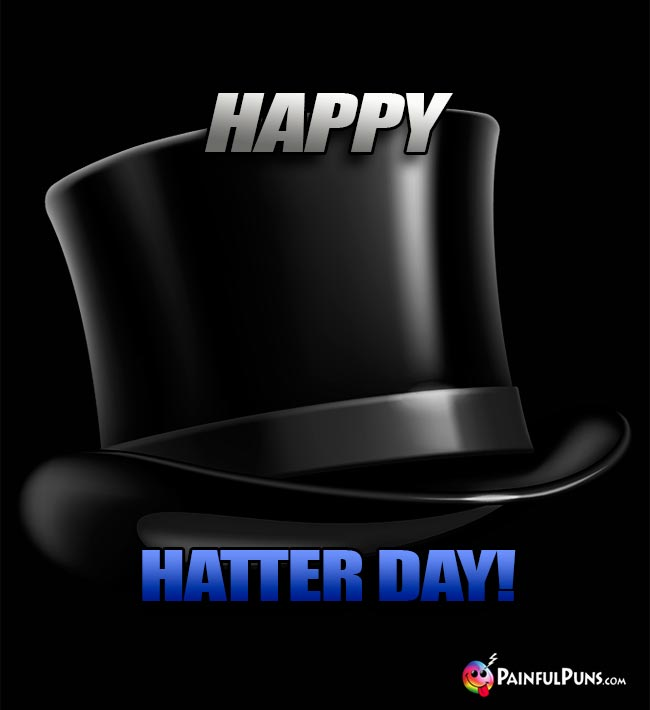 Tophat Says: Happy Hatter Day!