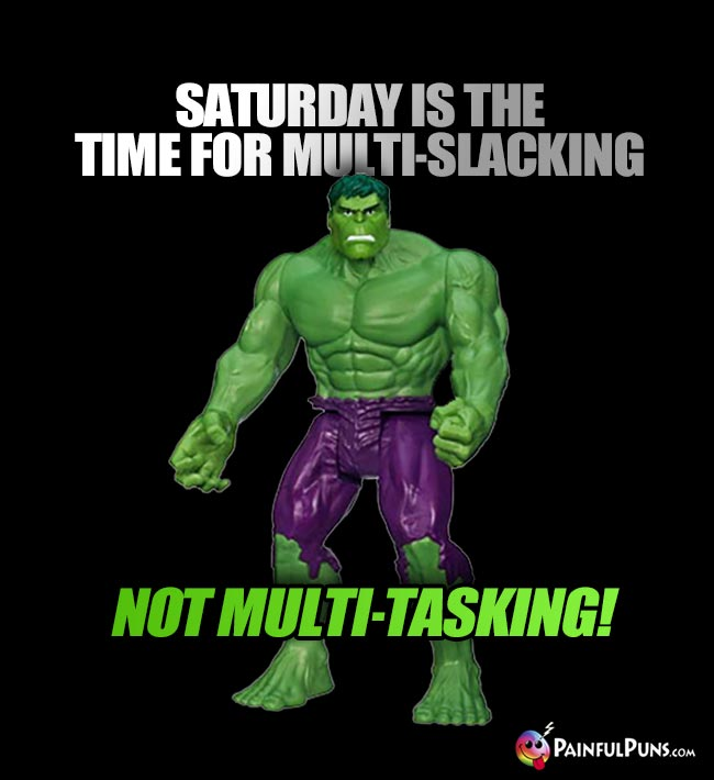 Hulk Says: Saturday is the time for multi-slacking, not multi-tasking!