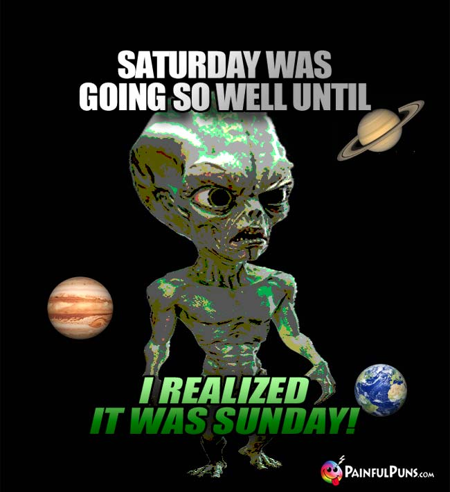 Space Alien Says: Saturday was going so well until I realized it was Sunday!