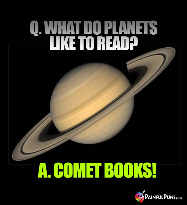 Q. What do planets like to read? A. Comet Books!