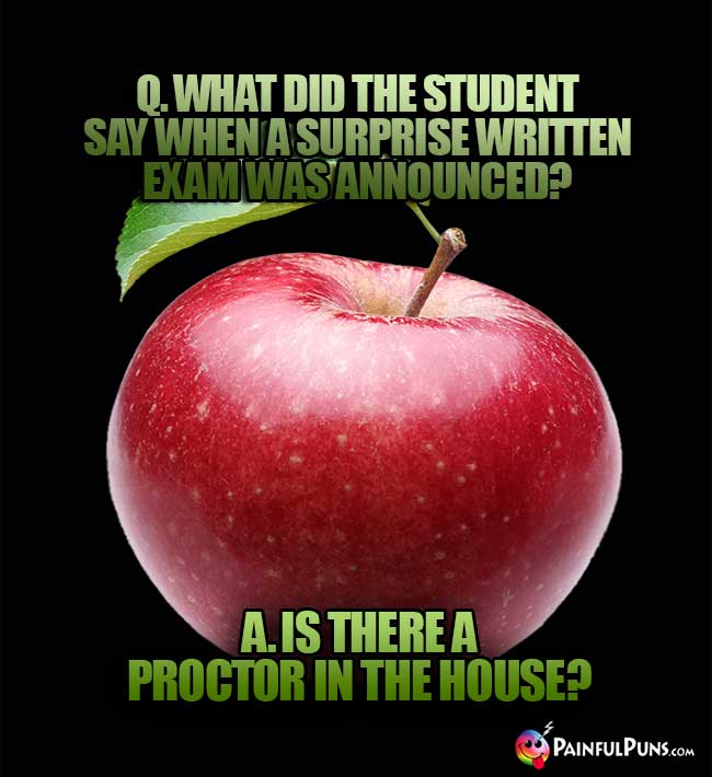 Q. What did the student say when a surprise written exam was announced? A. Is there a proctor in the house?