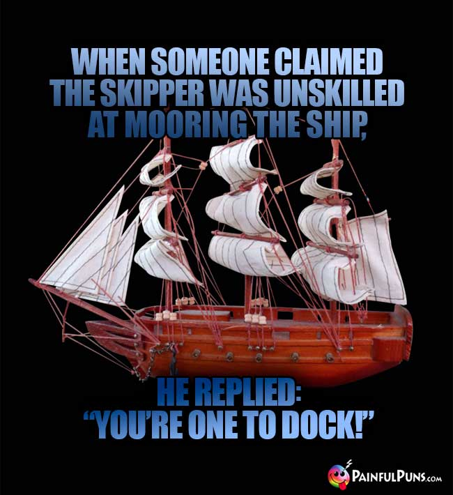 "When someone claimed the skipper was unskilled at mooring the ship, he replied, ""You're one to dock!"""