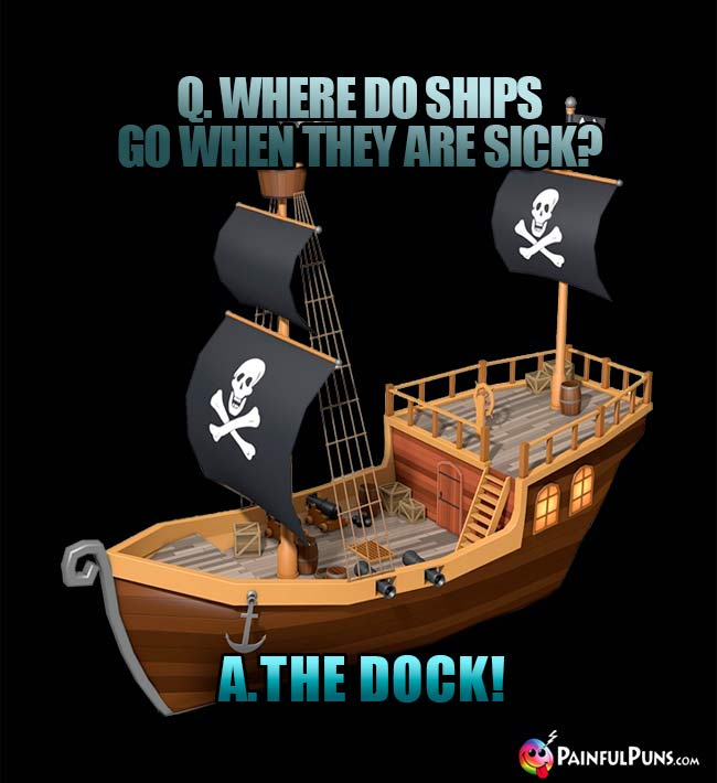 Q. Where do ships go when they are sick? A. The dock!