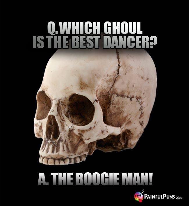 Q. Which ghoul is the best dancer? A. The boogie man!