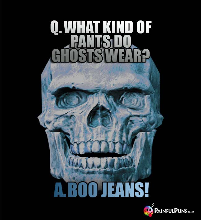 Q. What kind of pants do ghosts wear? A. Boo Jeans!
