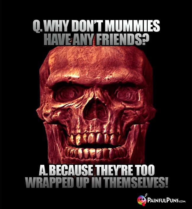 Q. Why don't mummies have any friends? A. Because they're too wrapped up in themselves!
