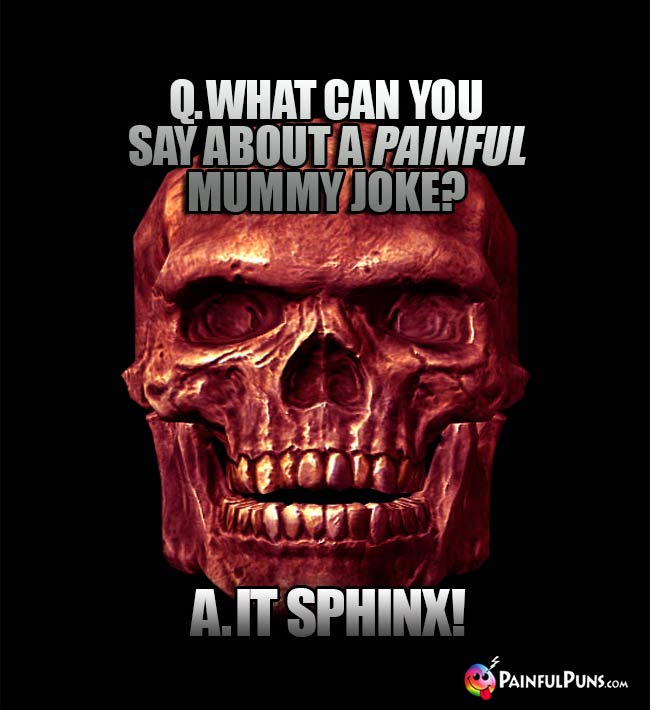 Q. What can you say about a painful mummy joke? A. It Sphinx!