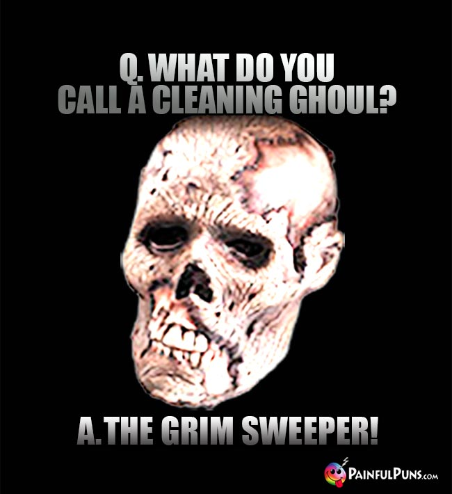 Q. What do you call a cleaning ghoul? A. The Grim Sweeper!