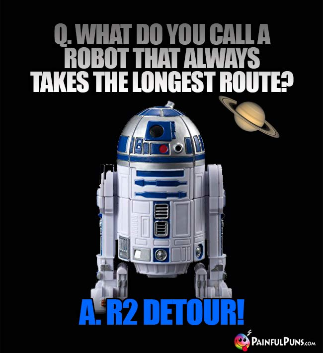 Q. What do you call a robot that alwys takes the longest route? A. R2 Detour!