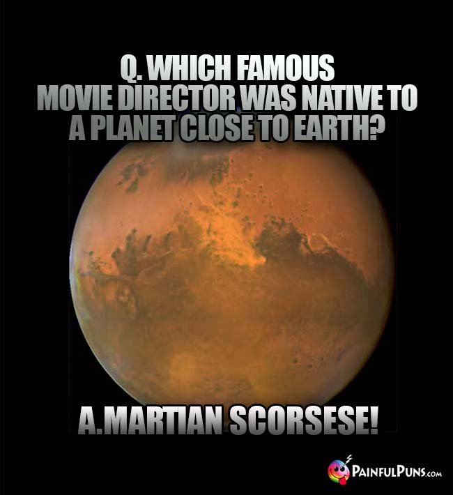 Q. Which famous movie diretor was native to a planet close to Earth? A. Martian Scorsese!