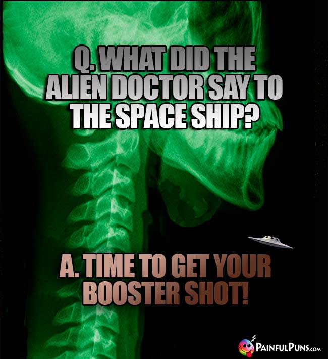 Q. What did teh alien doctor say to the space ship? A. Time to get your booster shot!