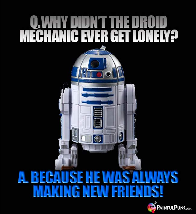 Q. Why didn't the droid mechanic ever get lonely? A. Because he was always making new friends!