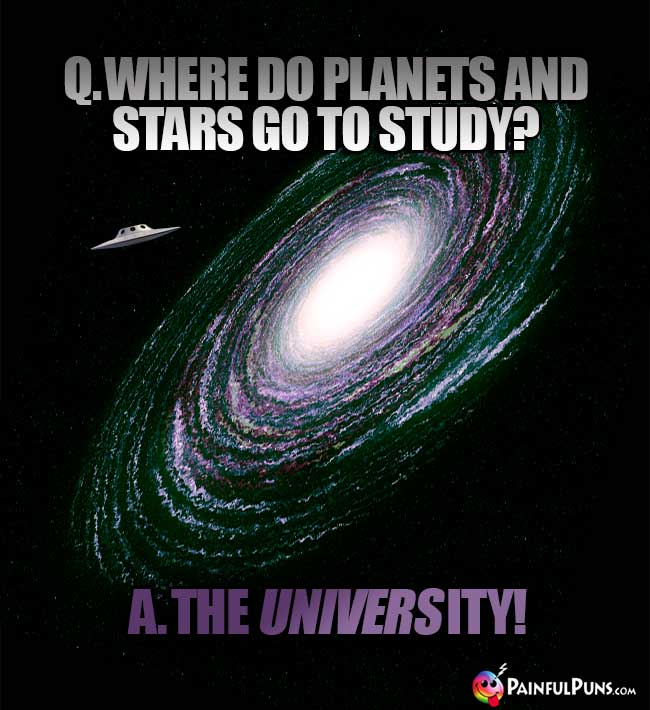 Q. Where do planets and stars go to study? A. The University!