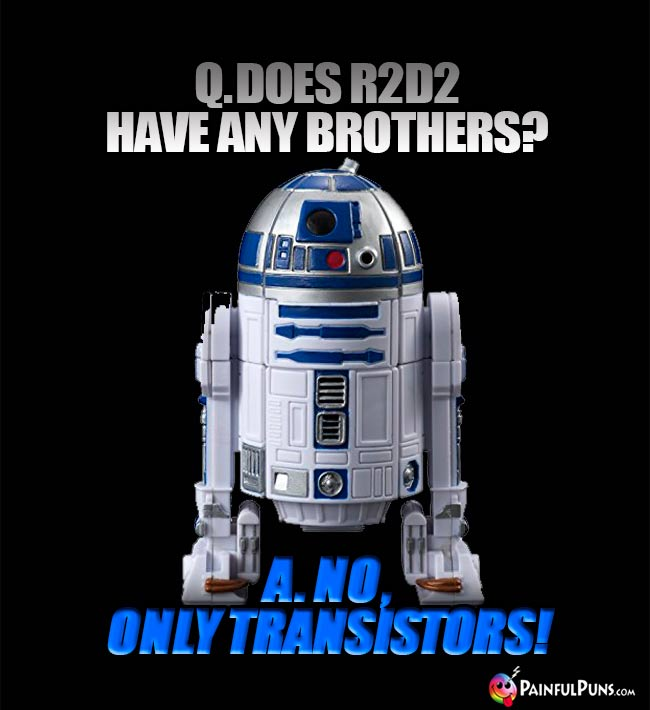 Q. Does R2D2 Have any brothers? A. No, only transistors!