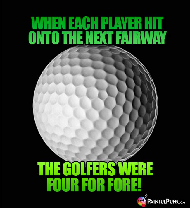 When each player hit onto the next fairway, the golfers were four for fore!