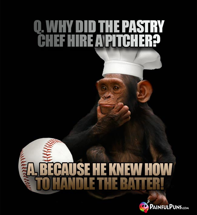 Q. Why did the pastry chef hire a pitcher? A. Because he knew how to handle the batter!