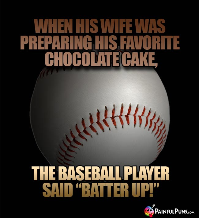 "When his wife was preparing his favorite chocolate cake, the baseball player said ""Batter Up!"""