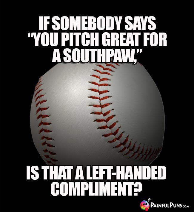 "If somebody says ""You pitch great for a southpaw,"" is that a left-handed compliment!"