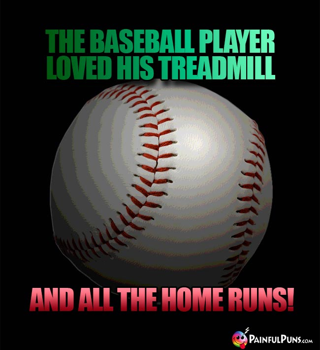 The baseball player loved his treadmill and all the home runs!