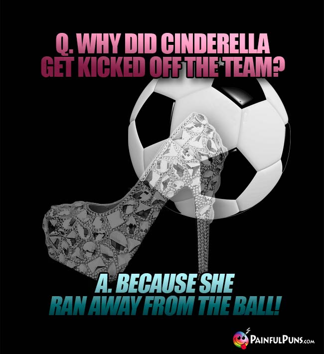 Q. Why did Cinderella get kicked off the team? A. Because she ran away from the ball!