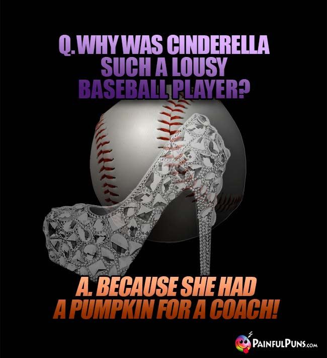Q. Why was Cinderella such a lousy baseball player? A. Because she had a pumpkin for a coach!