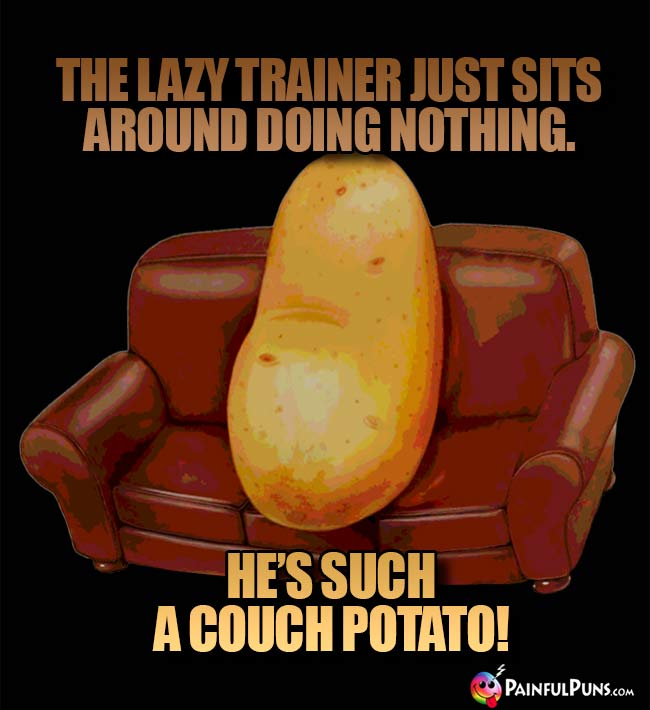 The lazy trainer just sits around doing nothing. He's such a couch potato!