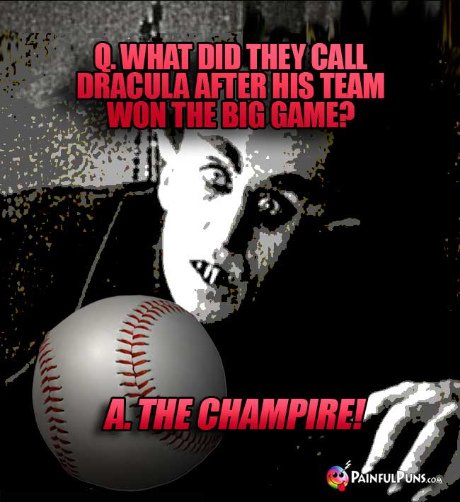 Q. What did they call Dracula after his team won the big game? A. The Champire!