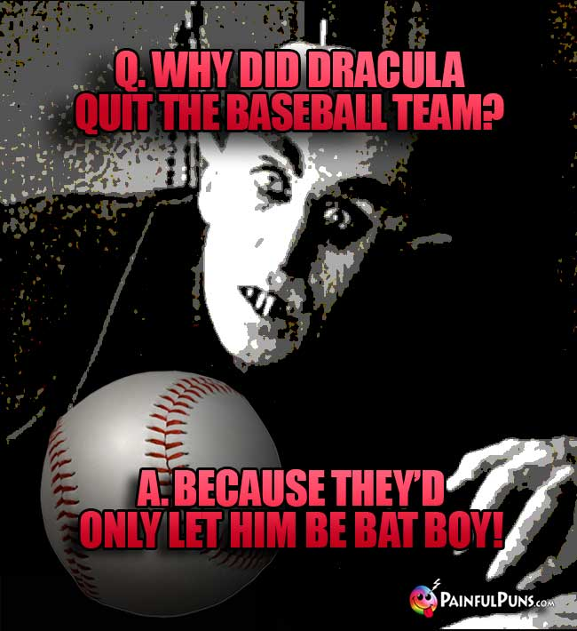 Q. Why did Dracula quit the baseball team? A. Because they'd only let him be bat boy!