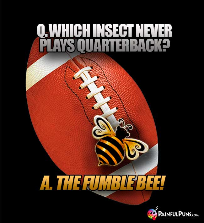 Q. Which insect never plays quarterback? A. The Fumble Bee!