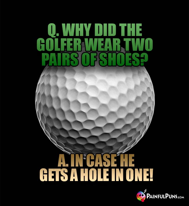 Q. Why did the golfer wear two pairs of shoes? A. in case he gets a hole in one!