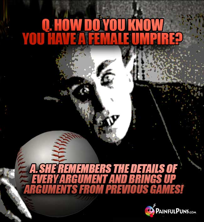 Q. How do you kow you have a female umpire? A. She remembers ....arguments from previous games!