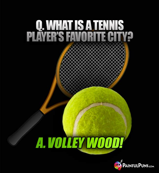 Q. what is a tennis player's favorite City? A. Volly Wood!