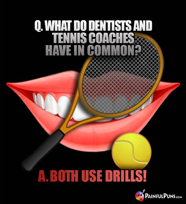 Q. What do dentists and tennis coaches have in common? A. Both use drills!