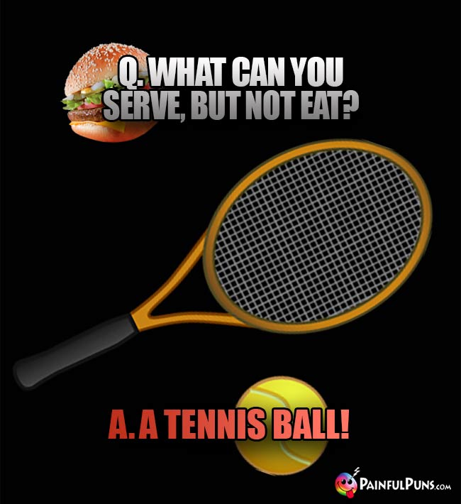 Q. What can you serve, but not eat? A. A Tennis Ball!
