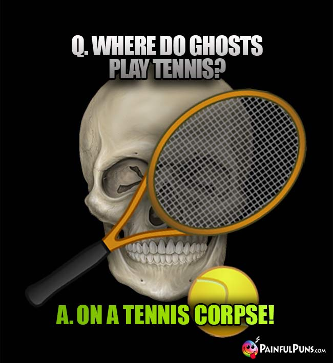 Q. Where do ghosts play tennis? A. On a tennis corpse!