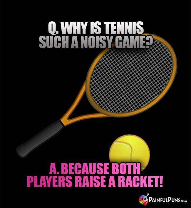 Q. Why is tennis such a noisy game? A. Because both players raise a racket!