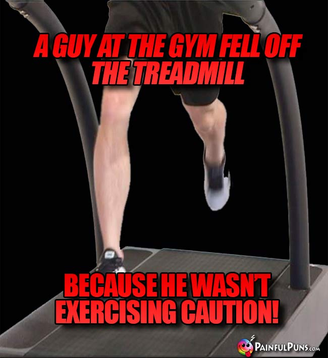 A guy at the gym fell off the treadmill because he wasn't exercising caution!