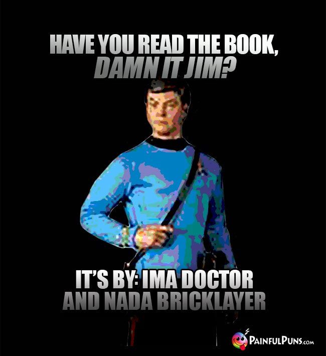 Have you read the book, Damn It Jim? It's by Ima Doctor and Nada Bricklayer.