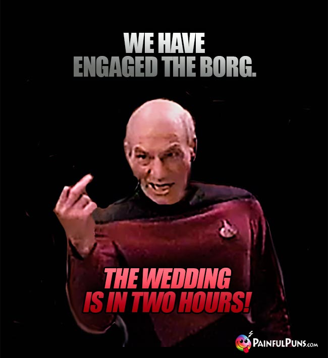 Captain Picard Says: We have engaged the borg. The wedding is in two hours!