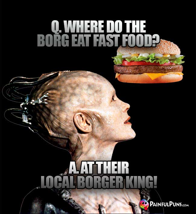 Q Where do the Borg eat fast food? A. At their local Borger King!