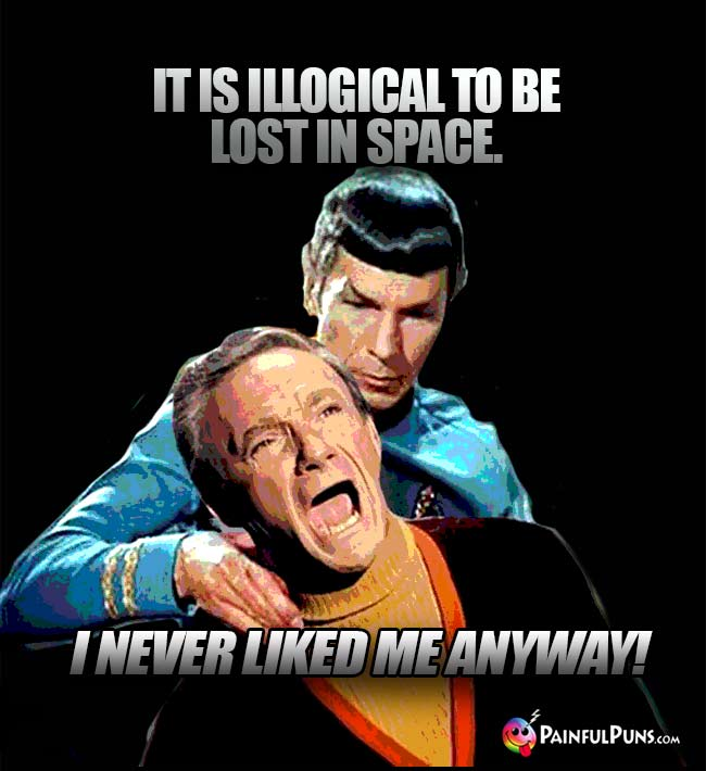 Spock: It is illogical to be lost in space. Smith: I never liked me anyway!